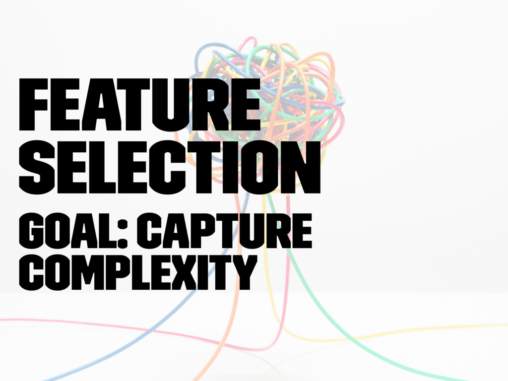 Feature Selection Goal: capture complexity