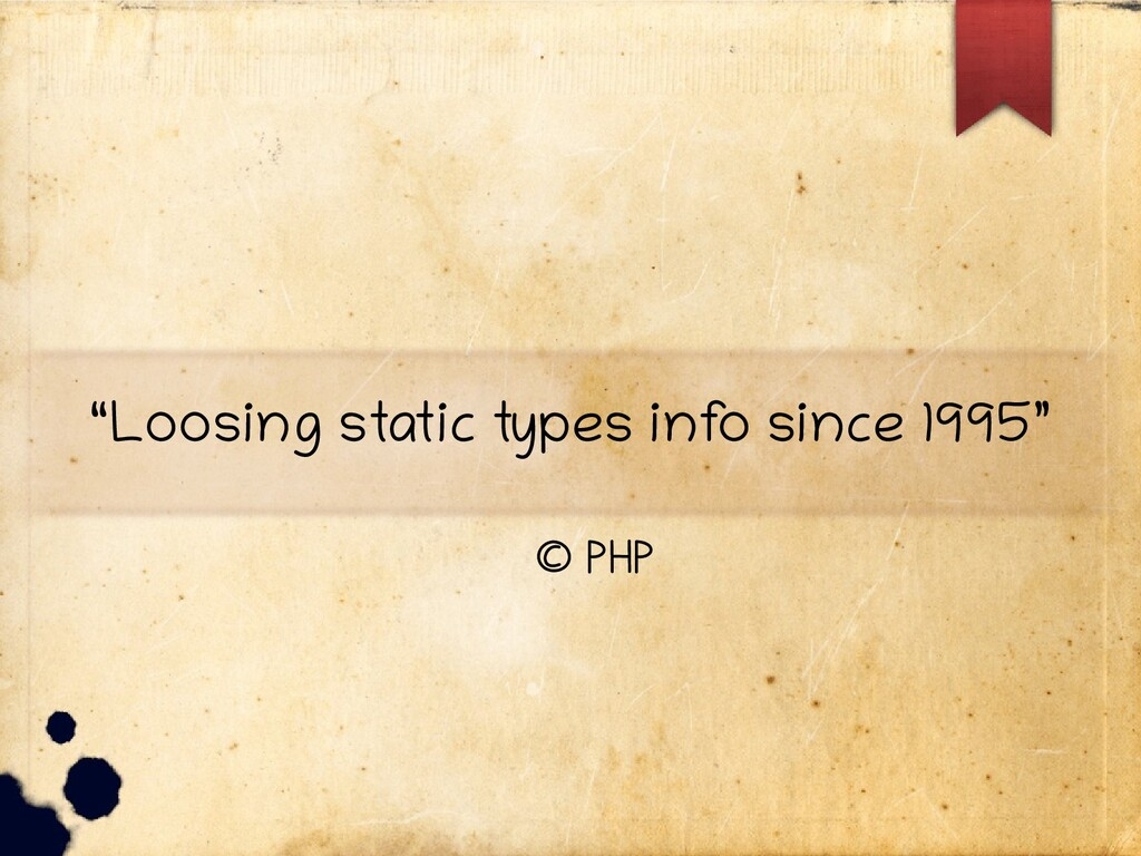 """""""Loosing static types inf o since 1995"""" © PHP"""