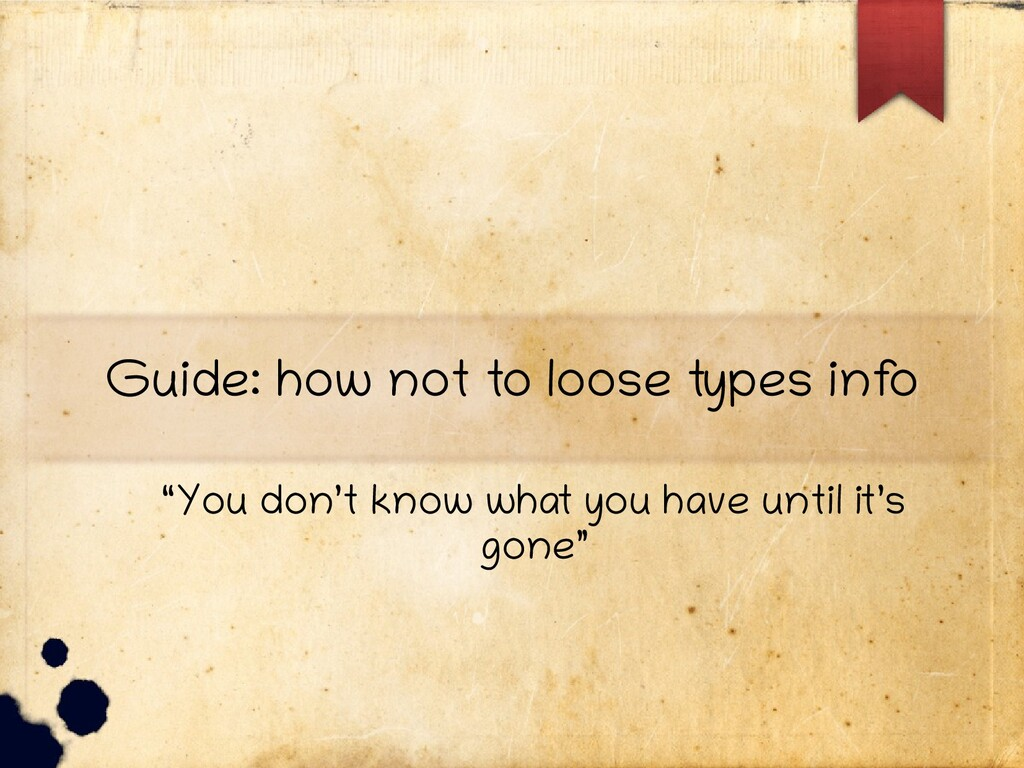 """Guide: how not to loose types inf o """"You don't ..."""