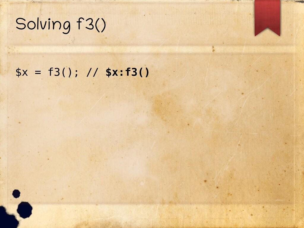 Solving f3() $x = f3(); // $x:f3()