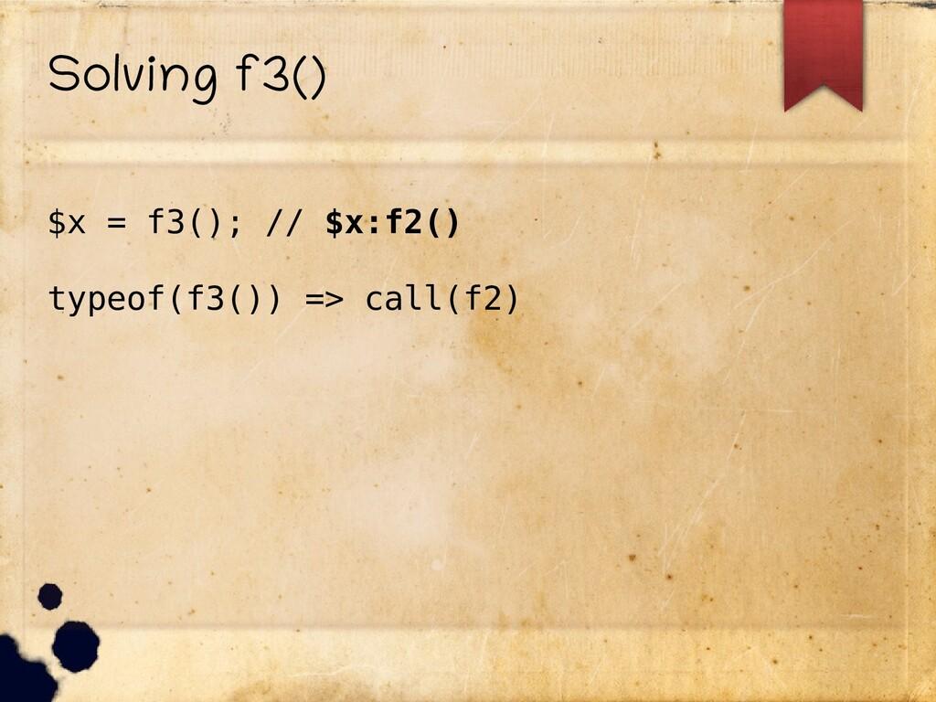 Solving f3() $x = f3(); // $x:f2() typeof(f3())...