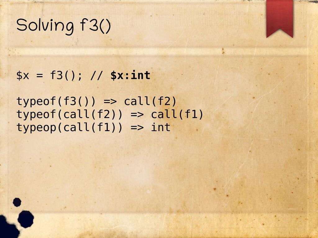 Solving f3() $x = f3(); // $x:int typeof(f3()) ...