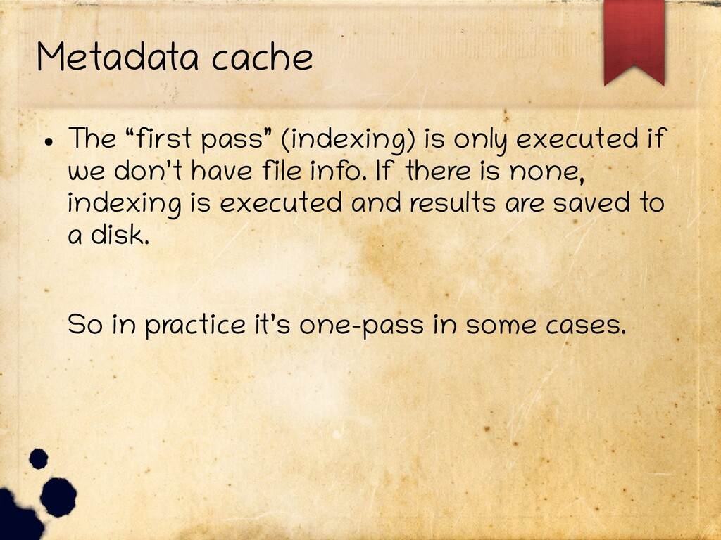 """Metadata cache ● The """"first pass"""" (indexing) is..."""