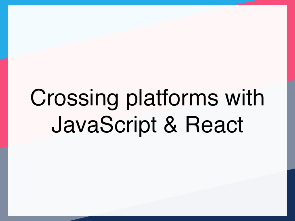 Crossing platforms with JavaScript & React