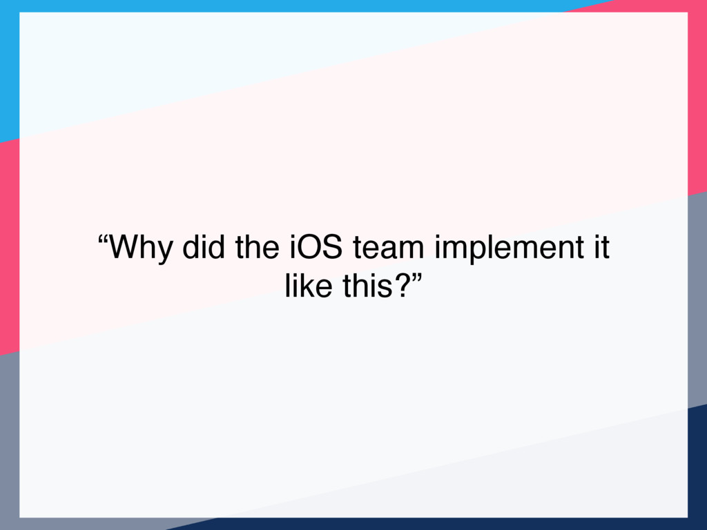 """""""Why did the iOS team implement it like this?"""""""