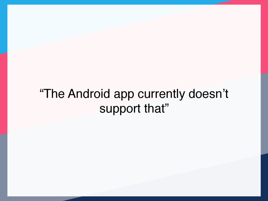 """""""The Android app currently doesn't support that"""""""
