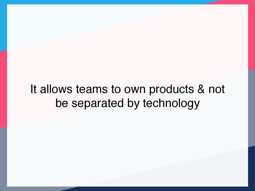 It allows teams to own products & not be separa...