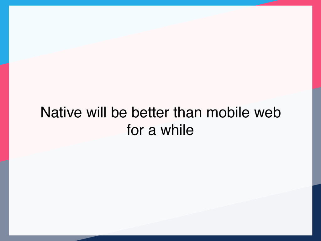 Native will be better than mobile web for a whi...