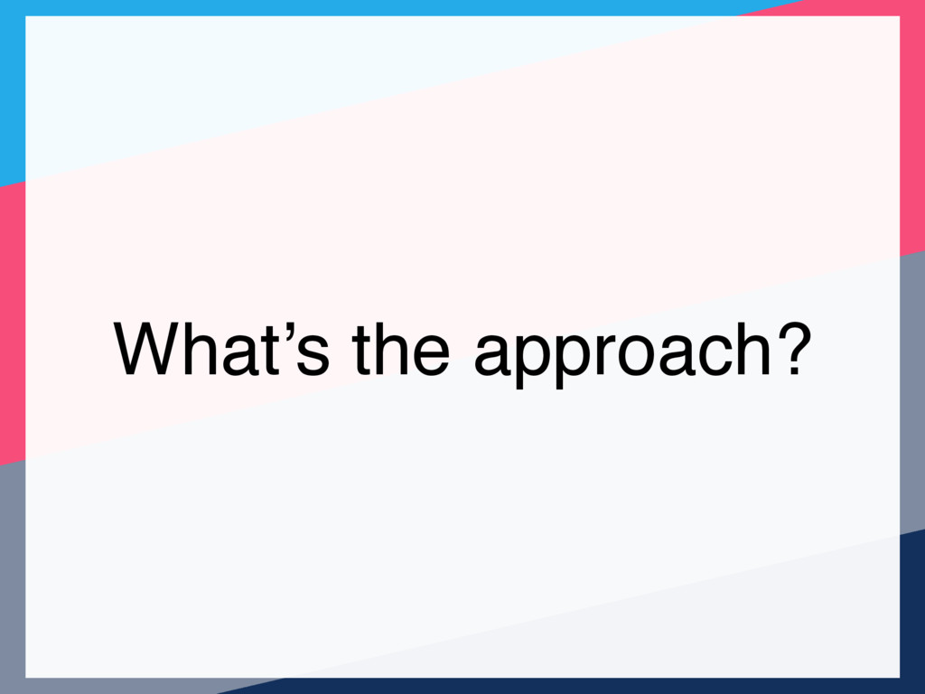 What's the approach?
