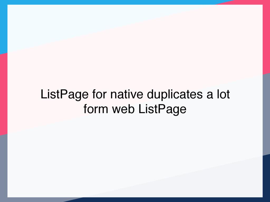 ListPage for native duplicates a lot form web L...