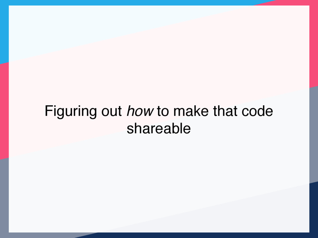 Figuring out how to make that code shareable