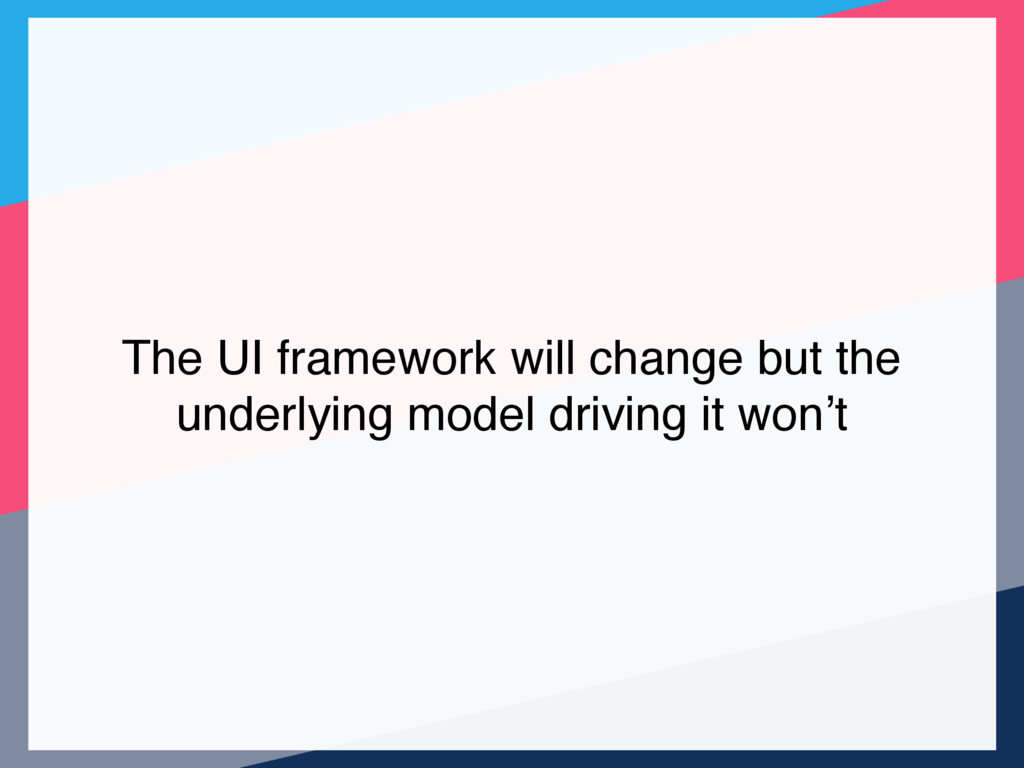 The UI framework will change but the underlying...