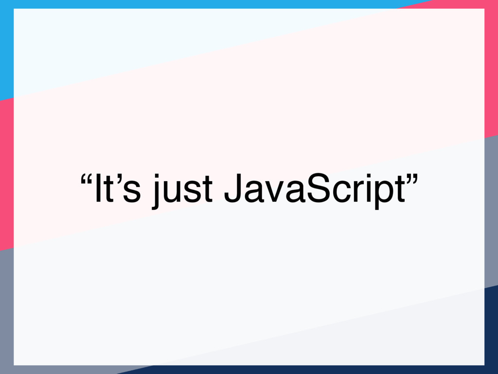 """It's just JavaScript"""