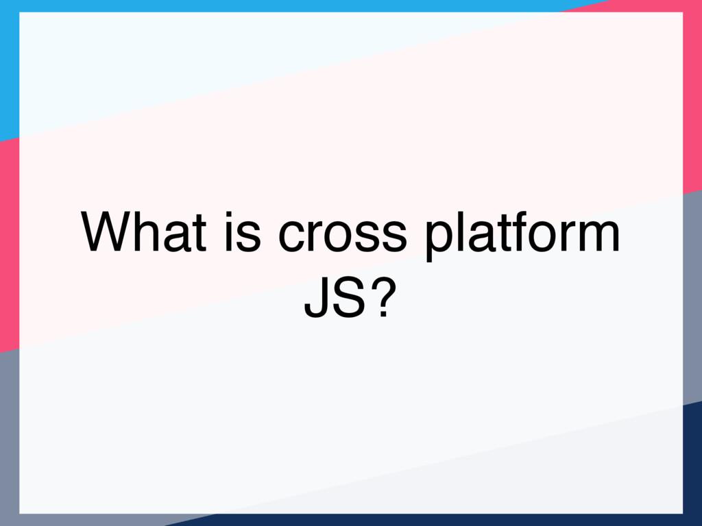 What is cross platform JS?