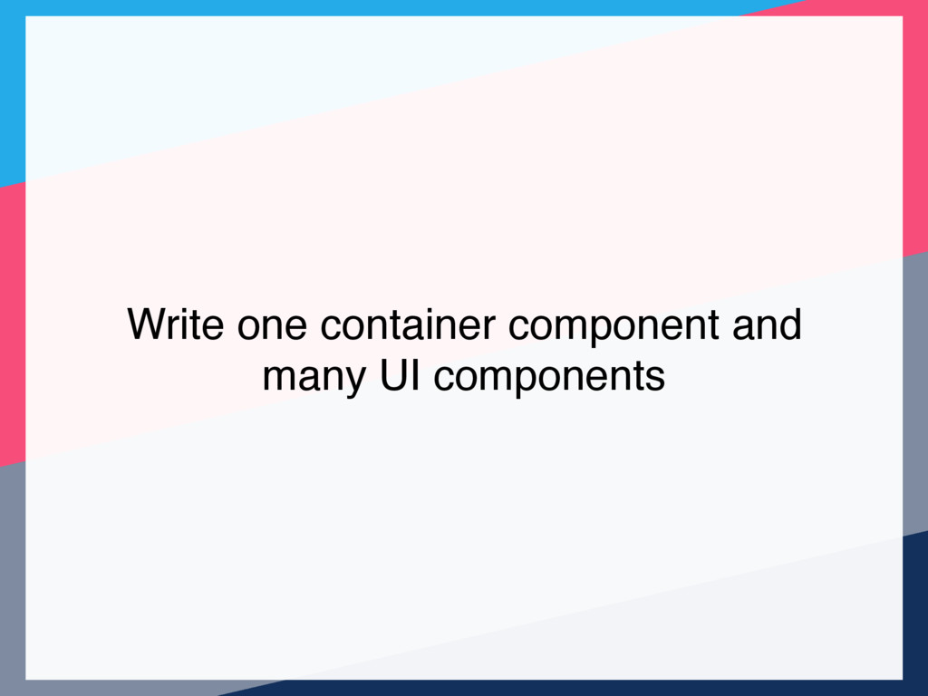 Write one container component and many UI compo...