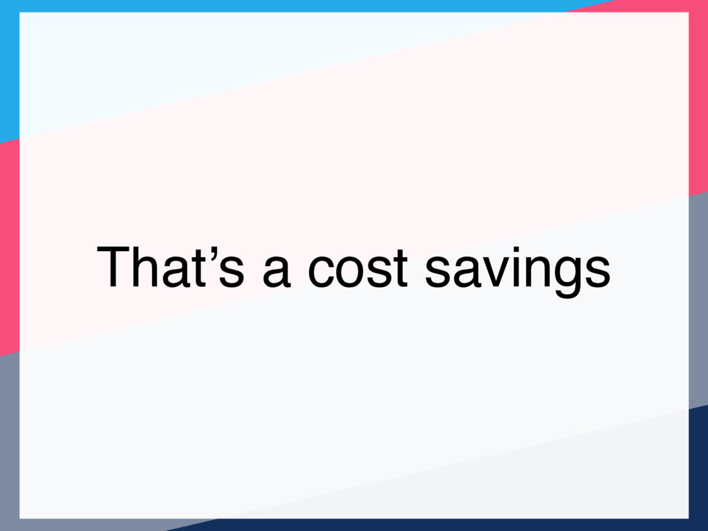 That's a cost savings
