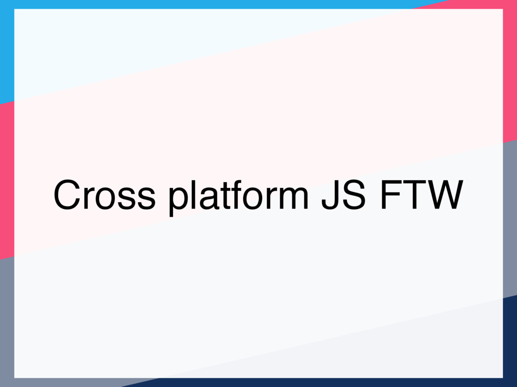 Cross platform JS FTW