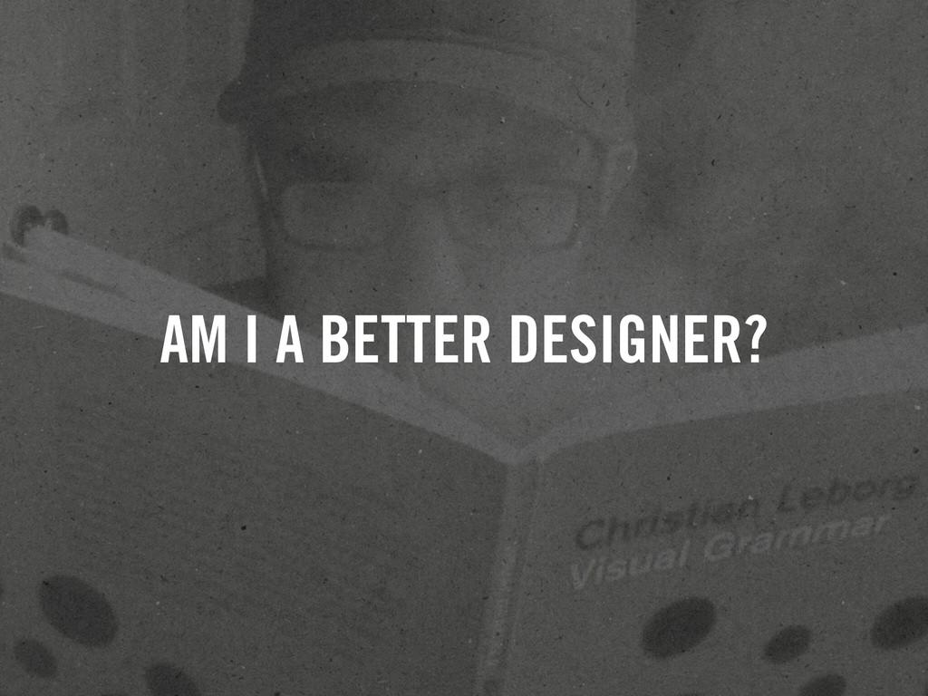 AM I A BETTER DESIGNER?