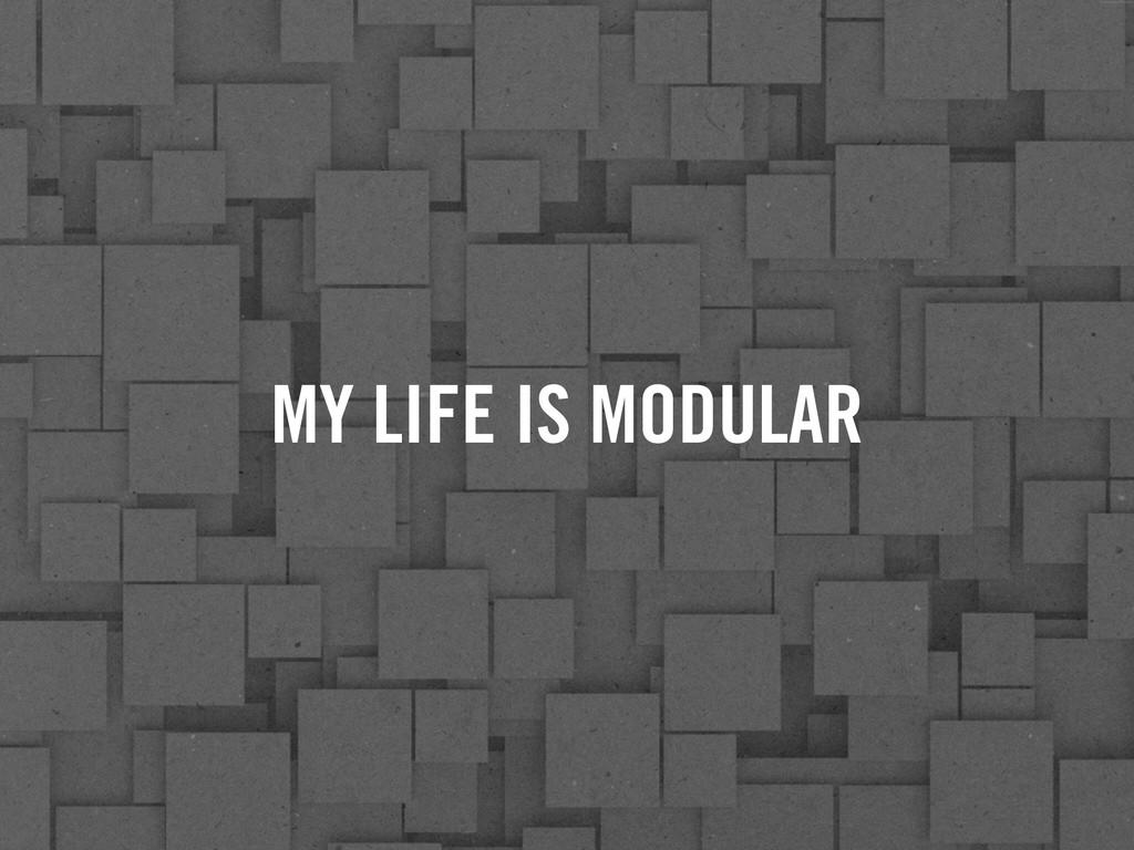 MY LIFE IS MODULAR