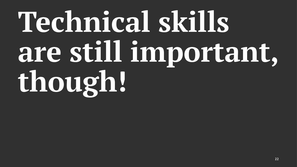 Technical skills are still important, though! 22