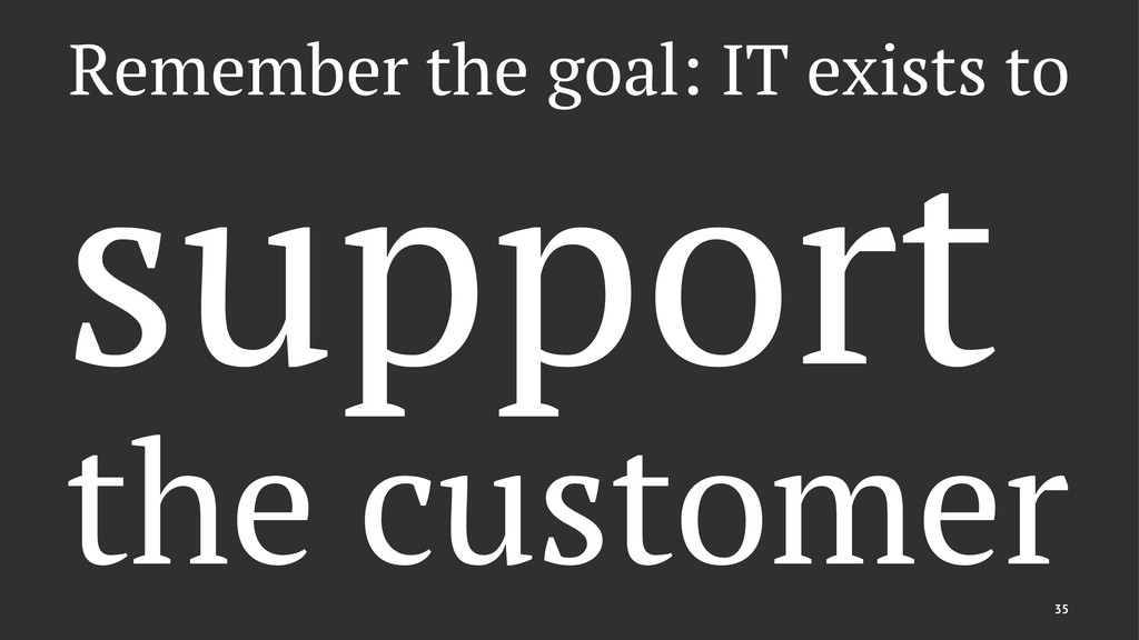 Remember the goal: IT exists to support the cus...