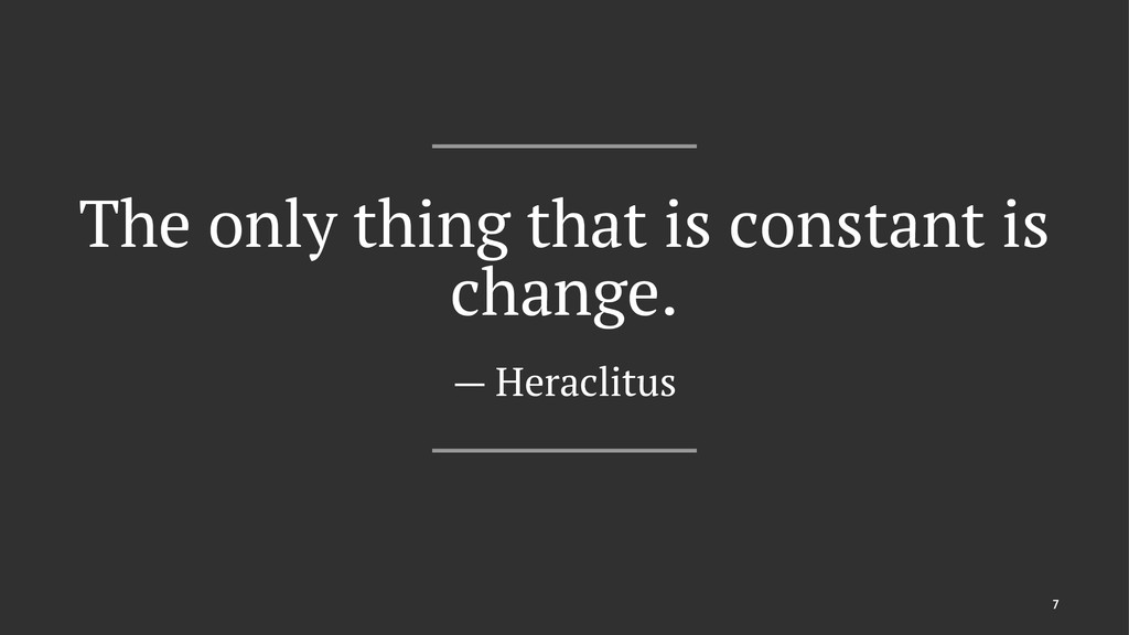 The only thing that is constant is change. — He...