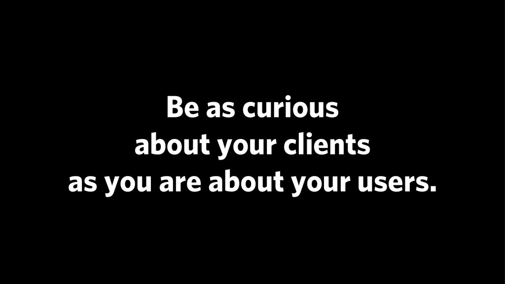Be as curious about your clients as you are a...