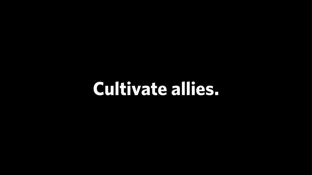 Cultivate allies.