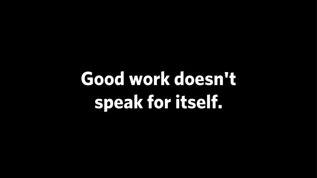 Good work doesn't speak for itself.