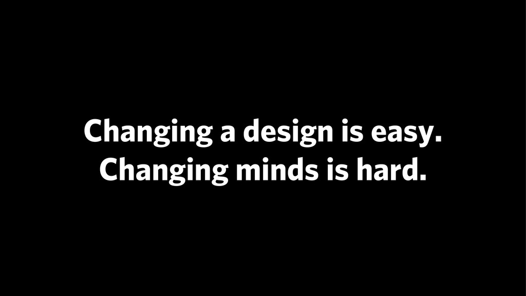 Changing a design is easy. Changing minds is h...