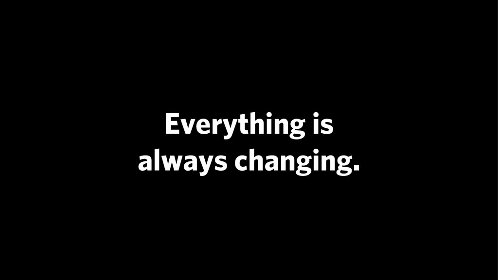 Everything is always changing.