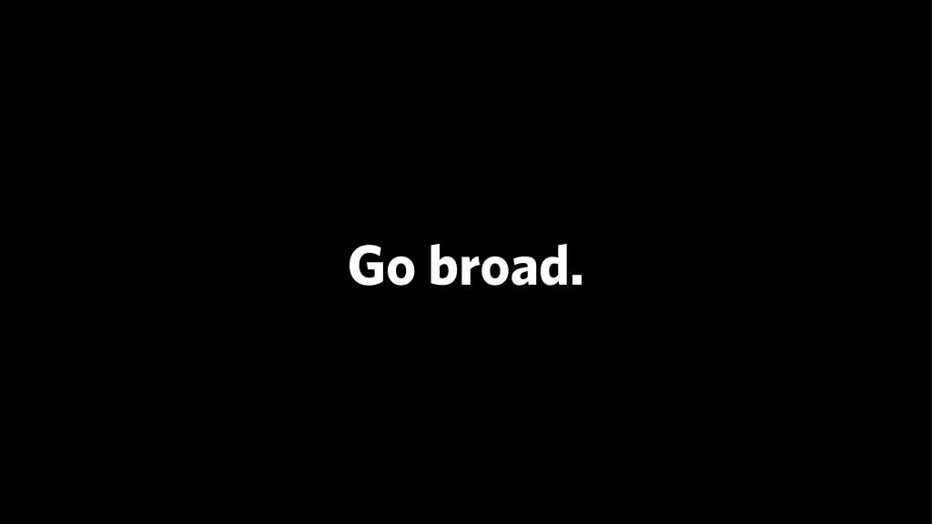 Go broad.