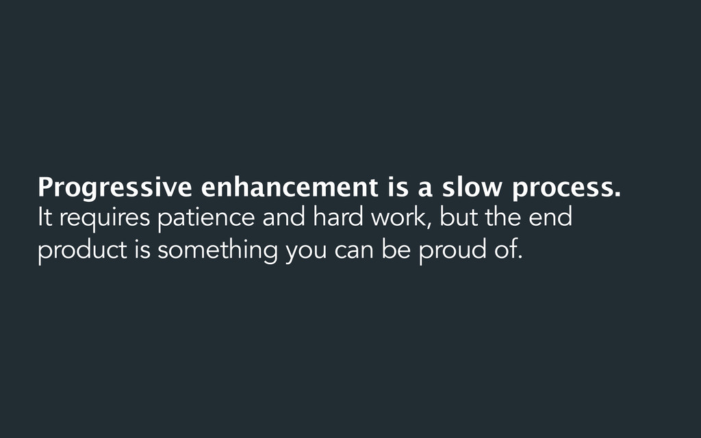 Progressive enhancement is a slow process. It r...