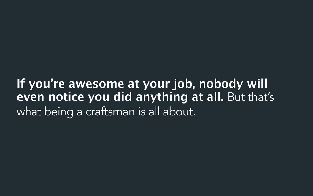 If you're awesome at your job, nobody will even...