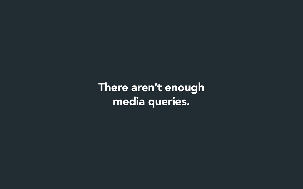 There aren't enough media queries.