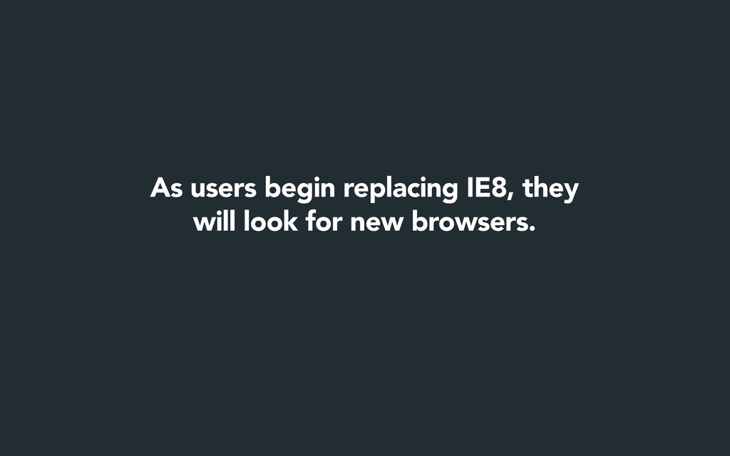 As users begin replacing IE8, they will look fo...