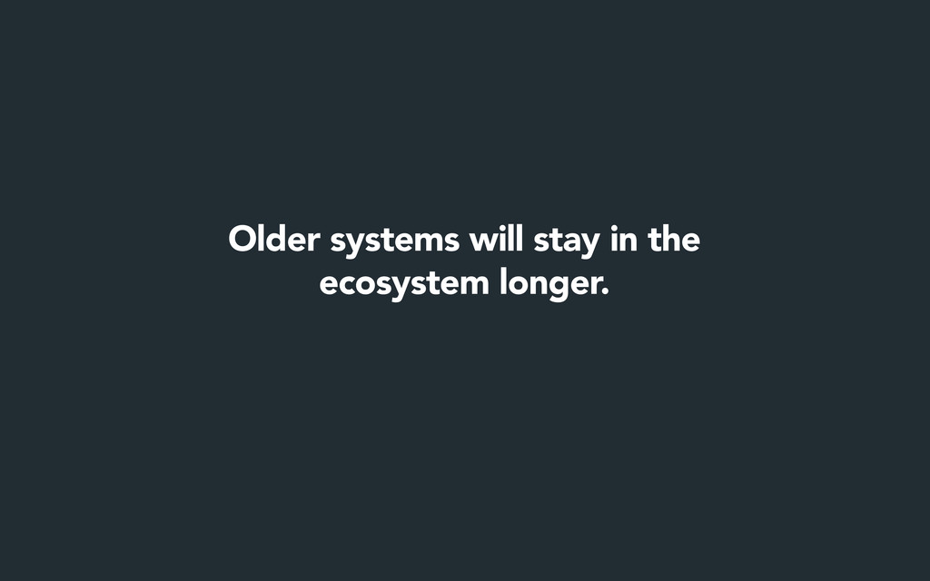Older systems will stay in the ecosystem longer.
