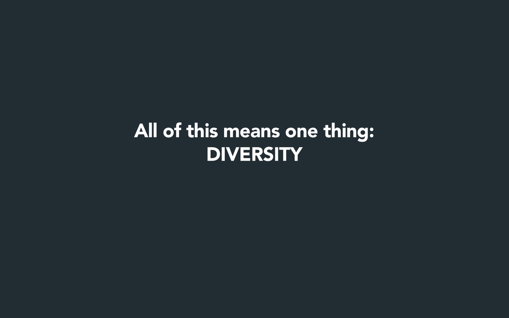 All of this means one thing: DIVERSITY
