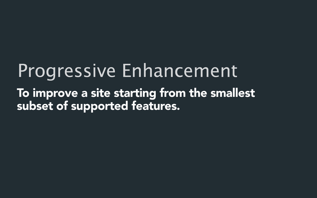 Progressive Enhancement To improve a site start...