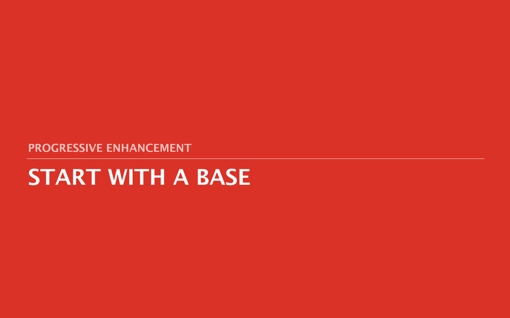 START WITH A BASE PROGRESSIVE ENHANCEMENT