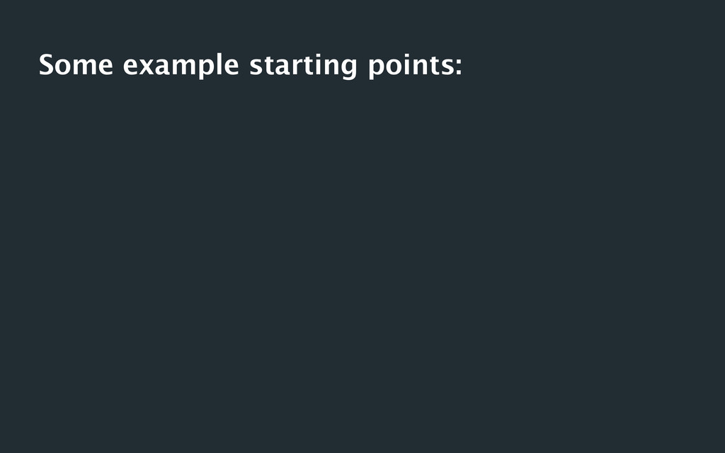 Some example starting points: