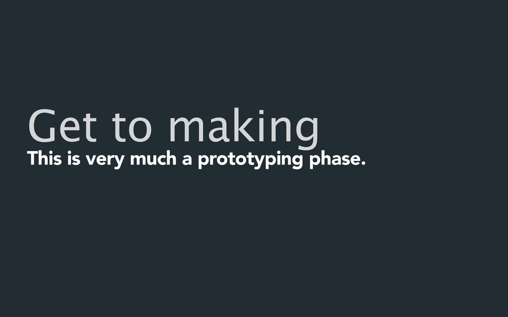 Get to making This is very much a prototyping p...