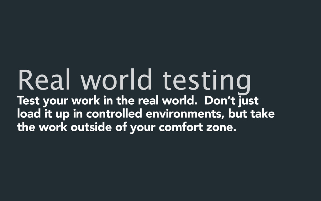 Real world testing Test your work in the real w...
