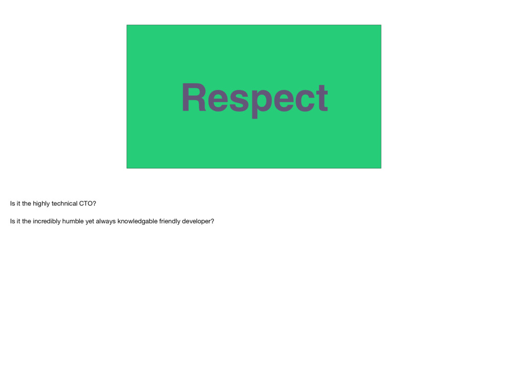 Respect Is it the highly technical CTO?   Is it...