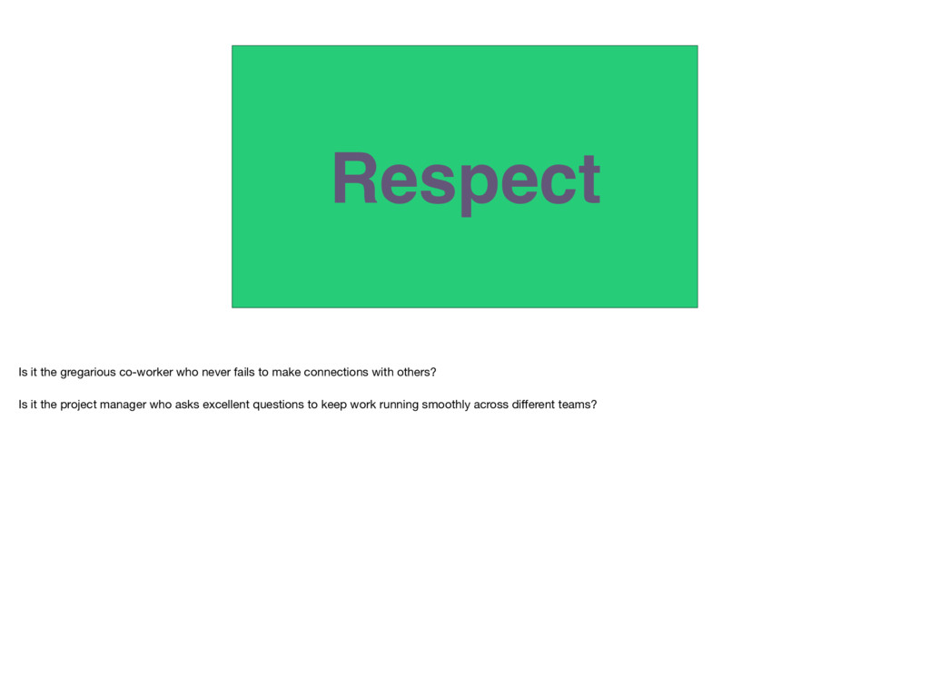 Respect Is it the gregarious co-worker who neve...