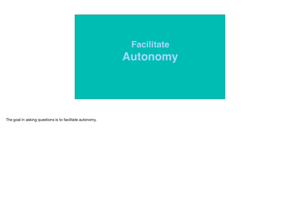 Facilitate Autonomy The goal in asking question...