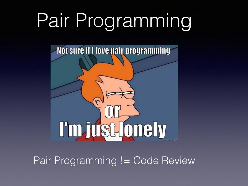 Pair Programming Pair Programming != Code Review