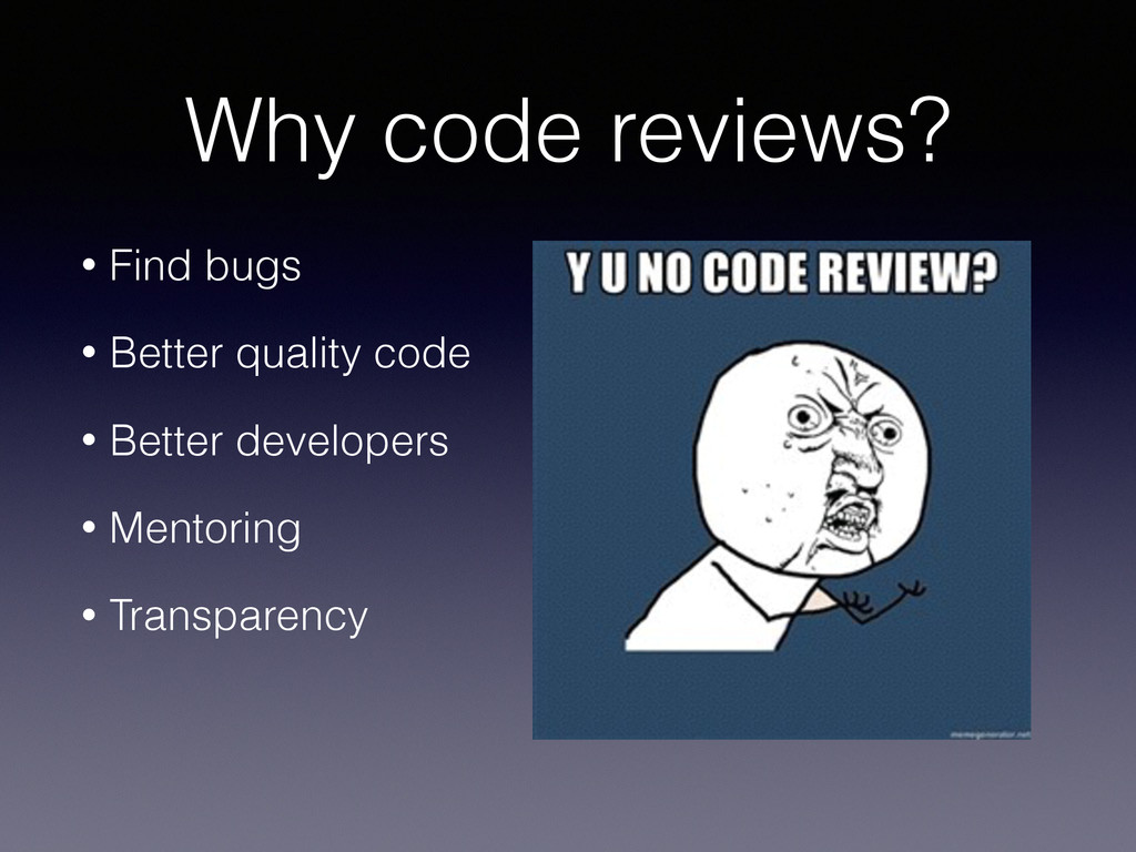 Why code reviews? • Find bugs • Better quality ...