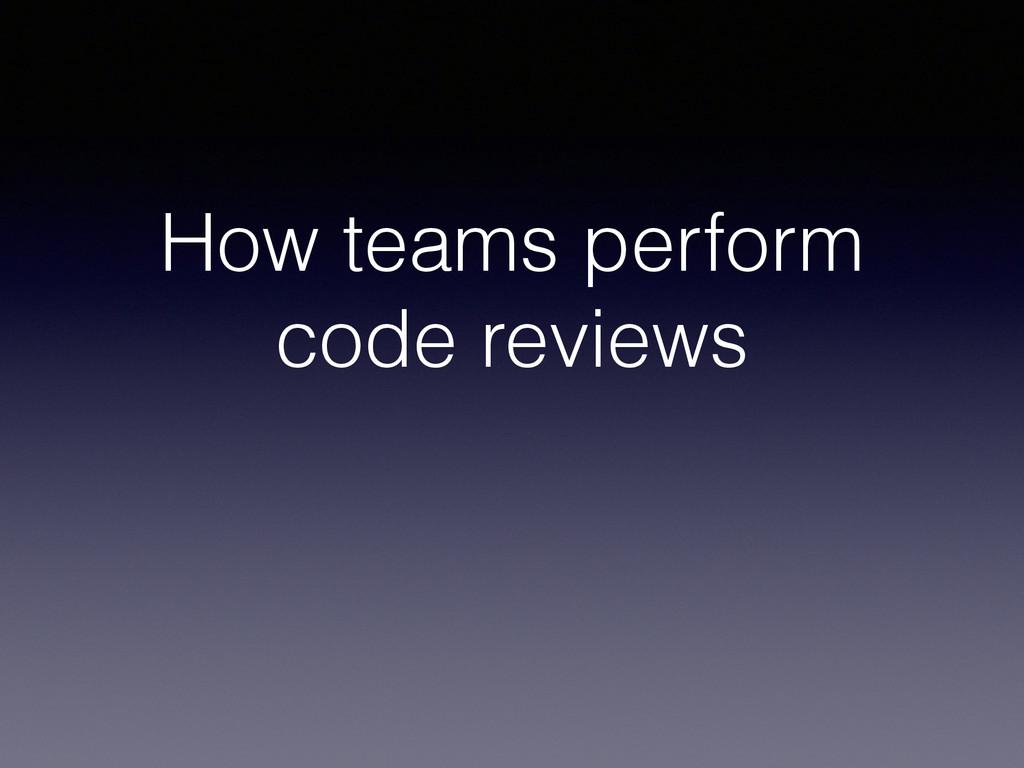 How teams perform code reviews