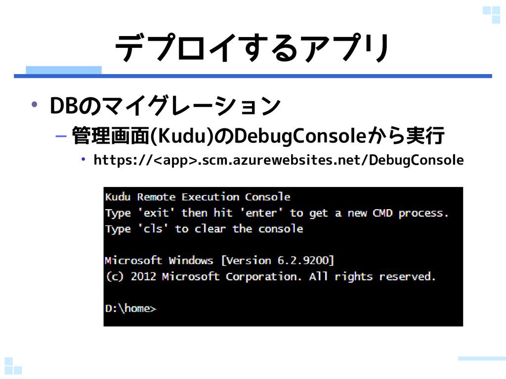 デプロイするアプリ • DBのマイグレーション – 管理画面(Kudu)のDebugConso...